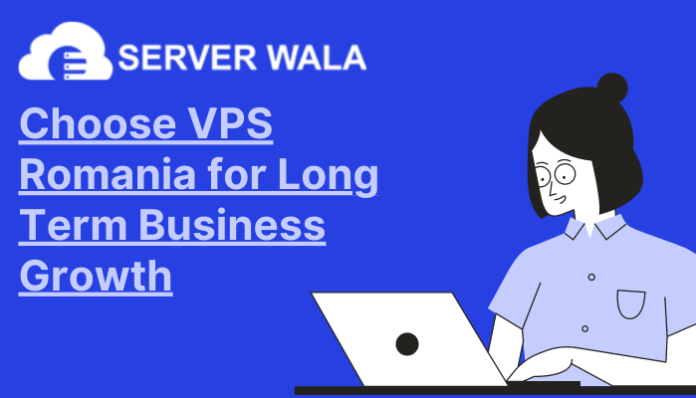 Choose VPS Romania by Serverwala for Long Term Business Growth